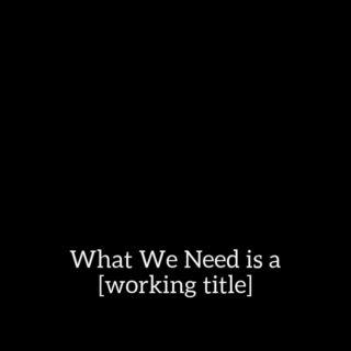 What We Need is a Working Title