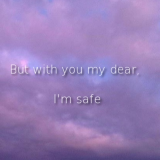But with you my dear, I'm safe
