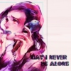 ♕ MAY I NEVER BE ALONE ♛