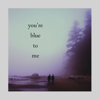 you're blue to me