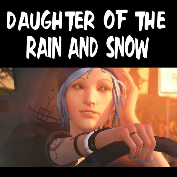Daughter of the Rain and Snow- A Chloe Price Mix