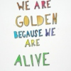 we are golden because we're alive