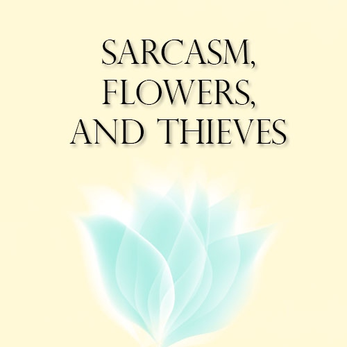 sarcasm, flowers, and thieves