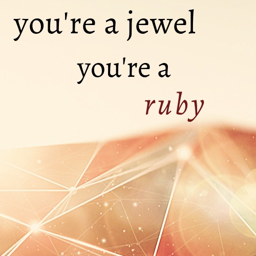 you're a jewel, you're a ruby