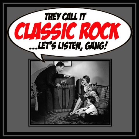 THEY CALL IT CLASSIC ROCK...LET'S LISTEN, GANG!