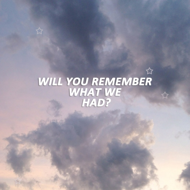 will you remember what we had?