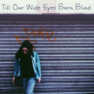 Till Our Wide Eyes Burn Blind