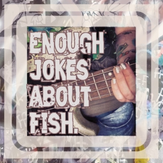 Enough Jokes About Fish.