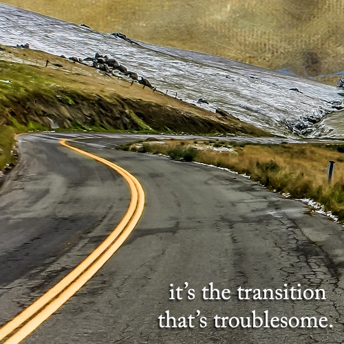 It's the transition that's troublesome.