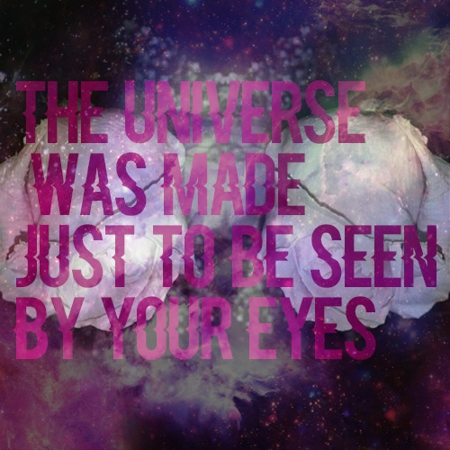"""the universe was made just to be seen by your eyes"""