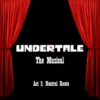 Undertale: The Musical (Act I: Neutral Route)