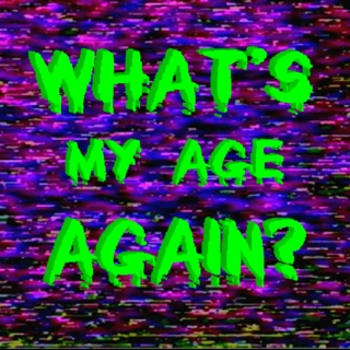 WHATS MY AGE AGAIN?