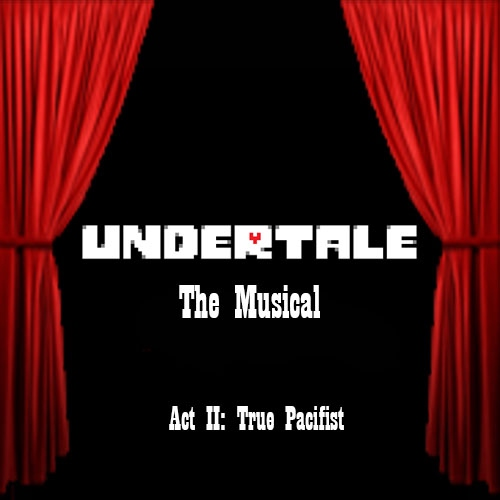 Undertale: The Musical (Act II: True Pacifist)