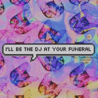 I'll be the DJ at your funeral