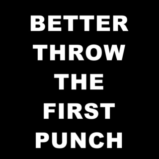 better throw the first punch