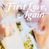 First Love, Again