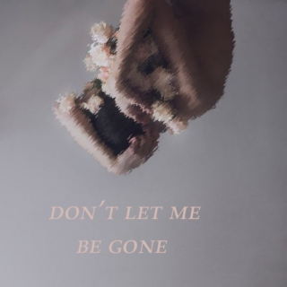 don't let me be gone