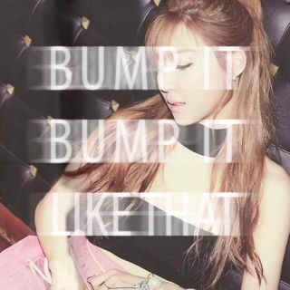 bump it, bump it like that~ ♫