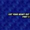 eat your heart out (part 3)