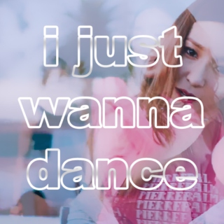 i just wanna dance