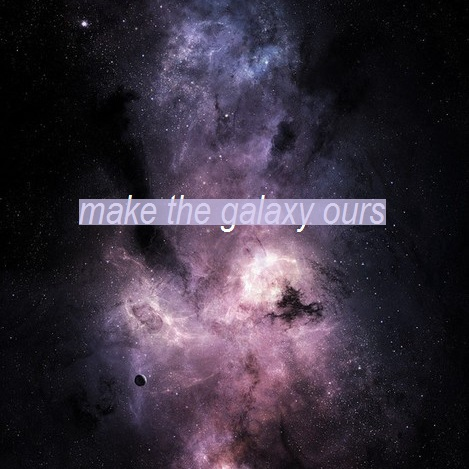 make the galaxy ours