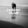 i only see myself when i look at you