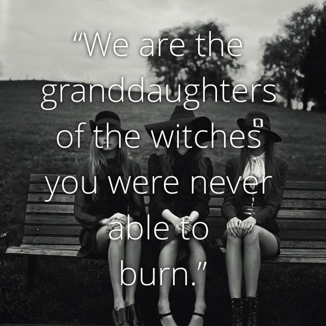 """""""We are the granddaughters of the witches you were never able to burn."""""""
