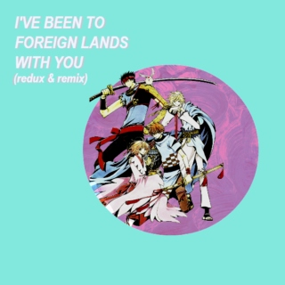 I'VE BEEN TO FOREIGN LANDS WITH YOU (redux & remix)