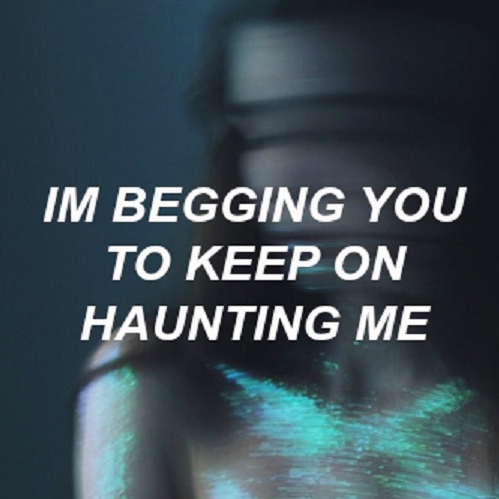 I'm Begging you to keep on Haunting Me
