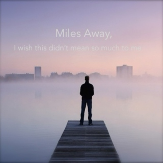 Miles Away, and I Wish This Didn't Mean So Much to Me