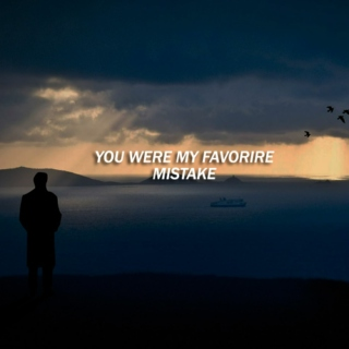 You were my favorite mistake.