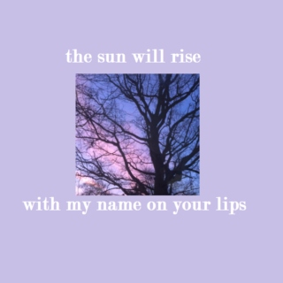 the sun will rise with my name on your lips