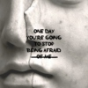 One Day You're Going to Stop Being Afraid (Of Me)