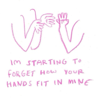im starting to forget how your hands fit in mine