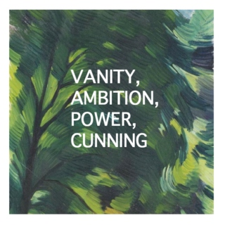VANITY, AMBITION, POWER, CUNNING
