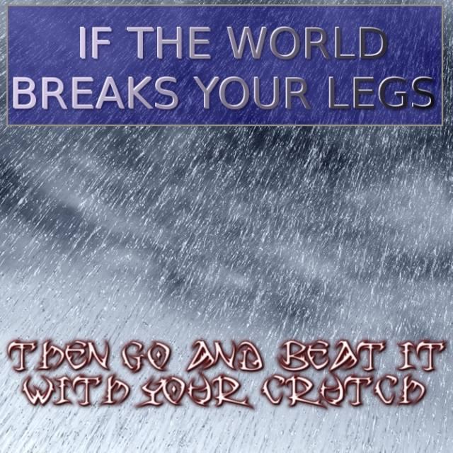 if the world breaks your legs then go and beat it with your crutch