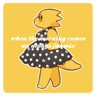 when the morning comes- an alphys fanmix