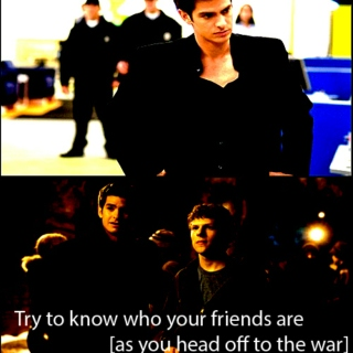 try to know who your friends are [as you head off to the war]
