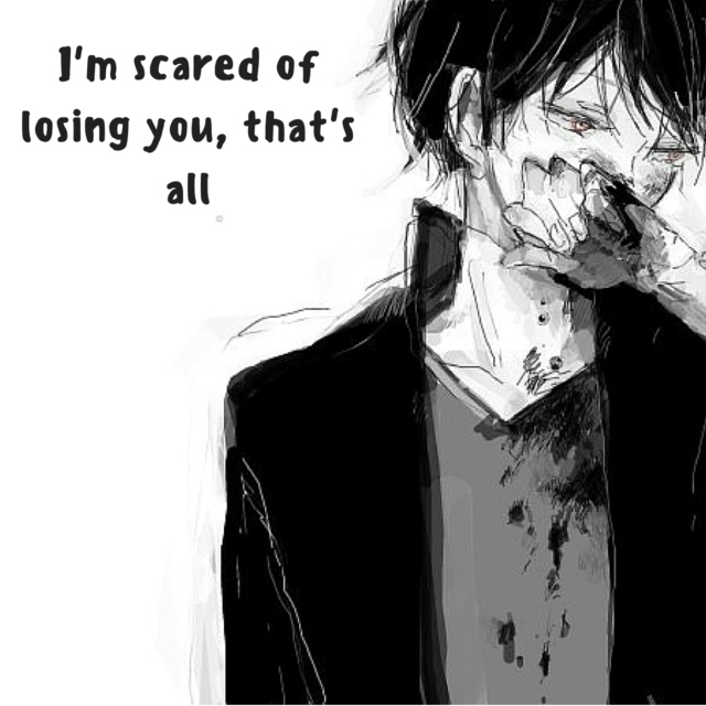 I'm scared of losing you, that's all