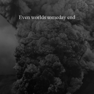 Even worlds someday end