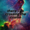 there i go crossing the cosmo