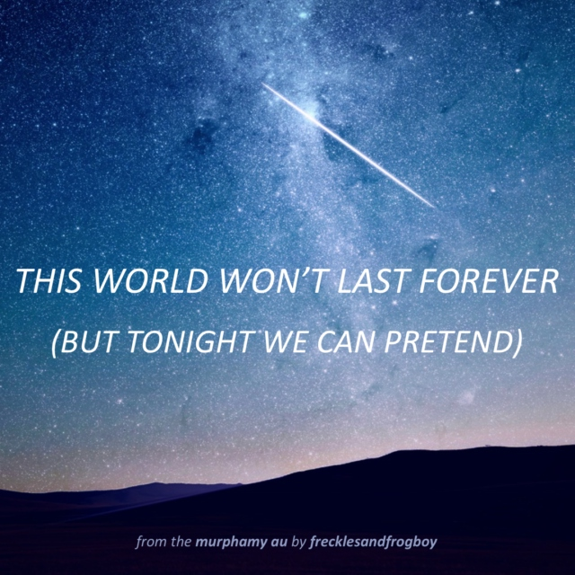 this world won't last forever (but tonight we can pretend)