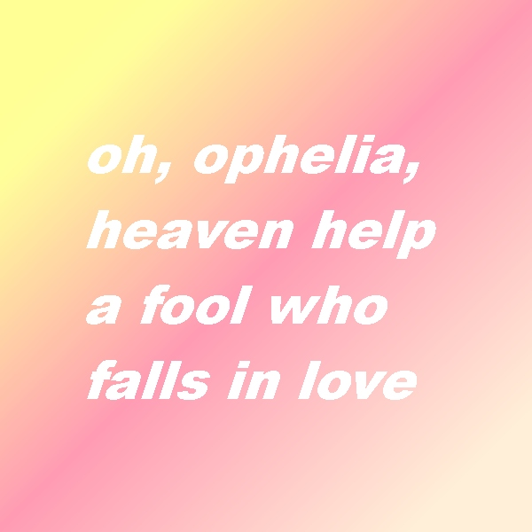 oh, ophelia, heaven help a fool who falls in love
