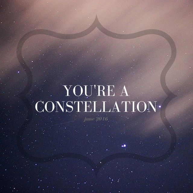 """June 2016 - """"you're a constellation"""""""