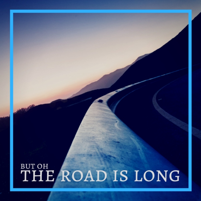 But Oh The Road Is Long