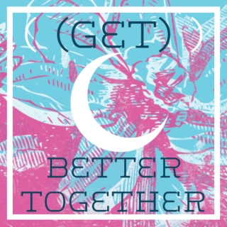 (Get) Better Together