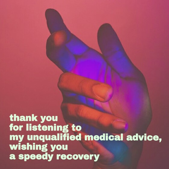 thank you for listening to my unqualified medical advice, wishing you a speedy recovery.