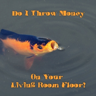 Do I Throw Money On Your Living Room Floor?