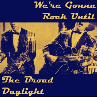 We're Gonna Rock Until the Broad Daylight
