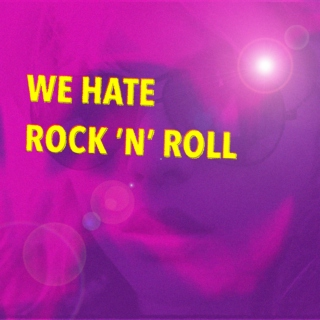 We Hate Rock 'n' Roll